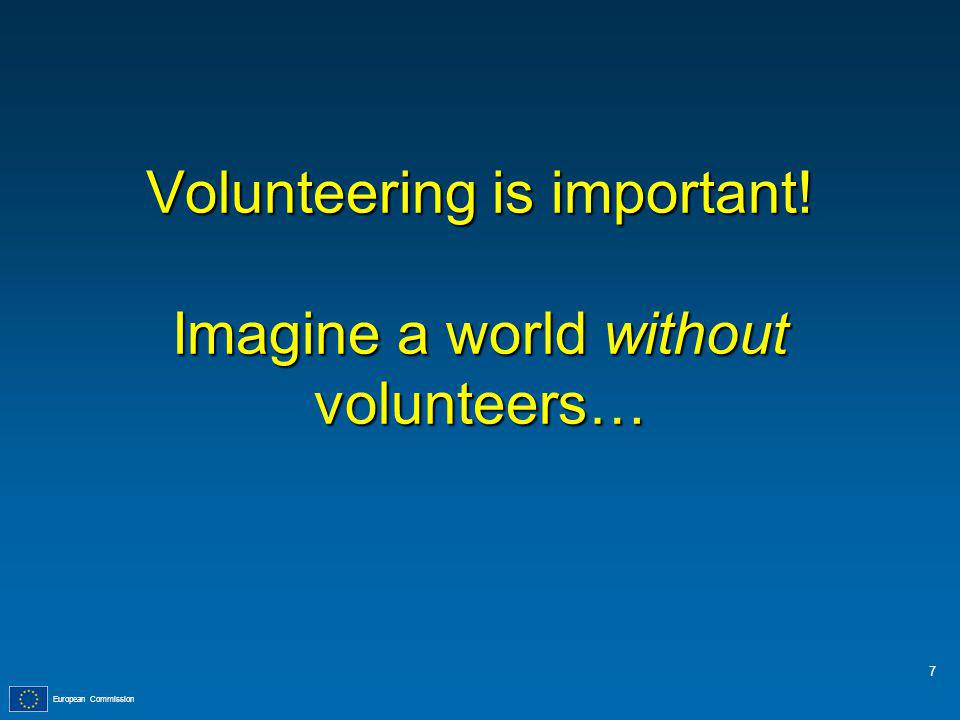 European Commission Volunteering is important! Imagine a world without volunteers… 7