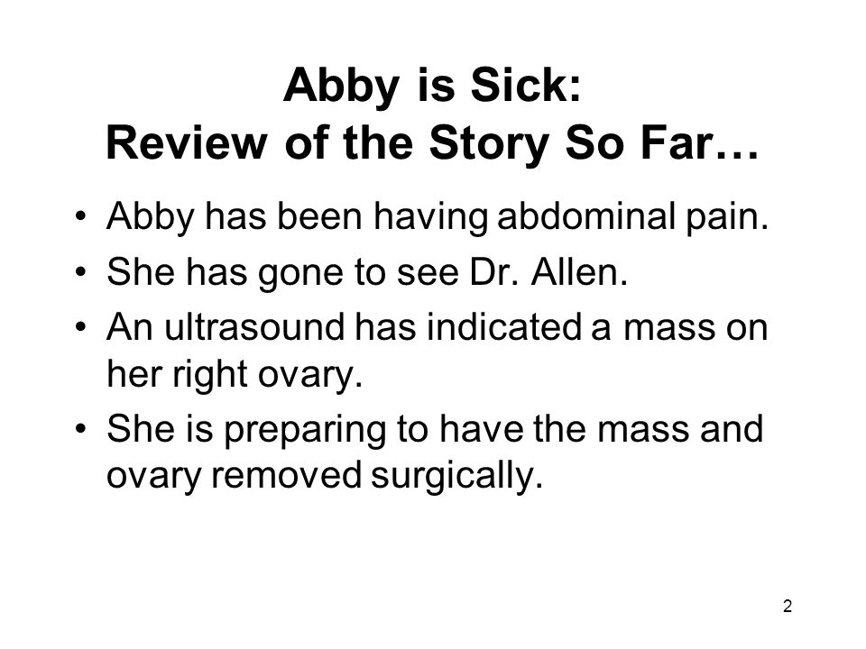 2 Abby is Sick: Review of the Story So Far… Abby has been having abdominal pain. She has gone to see Dr. Allen. An ultrasound has indicated a mass on