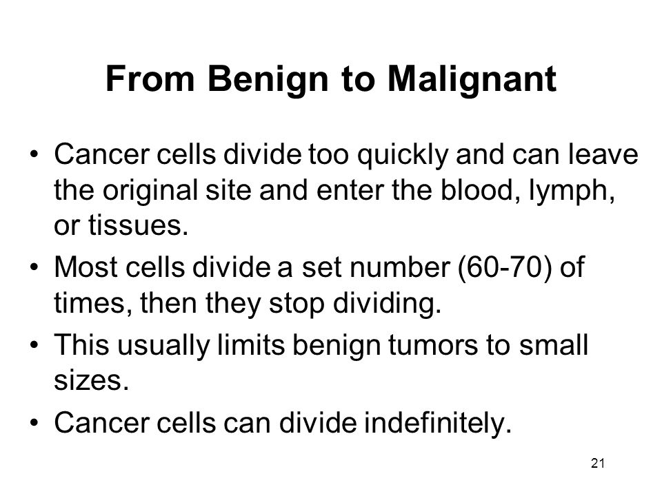 21 From Benign to Malignant Cancer cells divide too quickly and can leave the original site and enter the blood, lymph, or tissues.