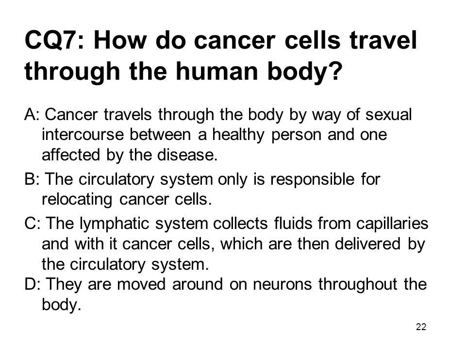 22 CQ7: How do cancer cells travel through the human body? A: Cancer travels through the body by way of sexual intercourse between a healthy person an