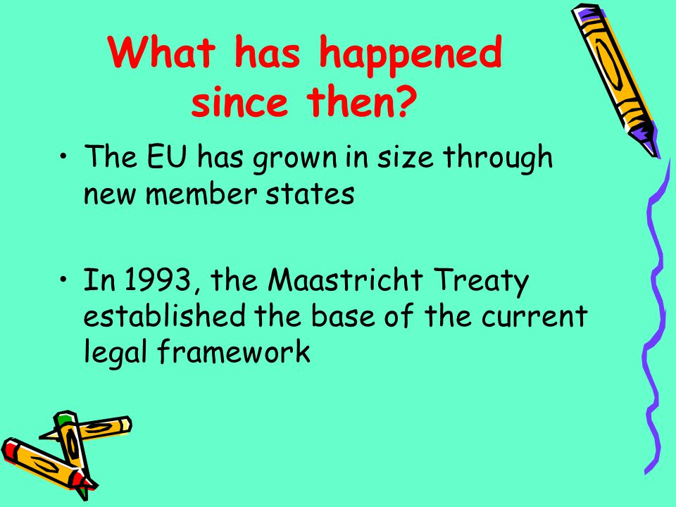 What has happened since then? The EU has grown in size through new member states In 1993, the Maastricht Treaty established the base of the current le