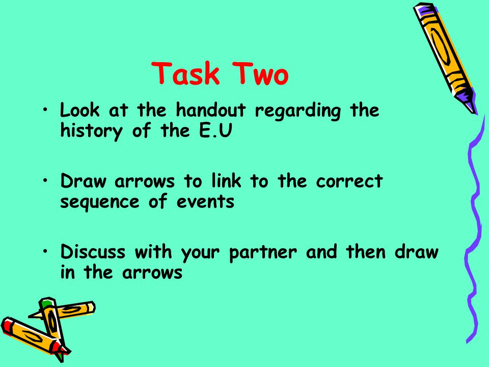 Task Two Look at the handout regarding the history of the E.U Draw arrows to link to the correct sequence of events Discuss with your partner and then