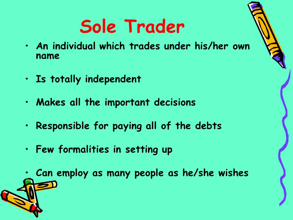 Sole Trader An individual which trades under his/her own name Is totally independent Makes all the important decisions Responsible for paying all of t