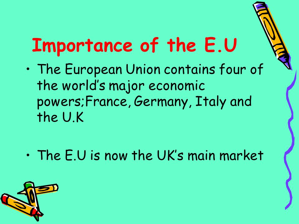 Importance of the E.U The European Union contains four of the worlds major economic powers;France, Germany, Italy and the U.K The E.U is now the UKs m