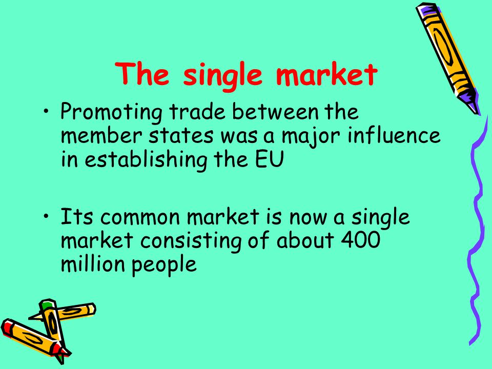 The single market Promoting trade between the member states was a major influence in establishing the EU Its common market is now a single market cons