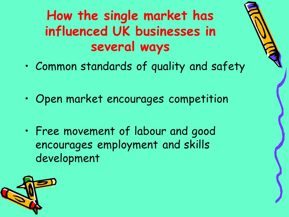 How the single market has influenced UK businesses in several ways Common standards of quality and safety Open market encourages competition Free move