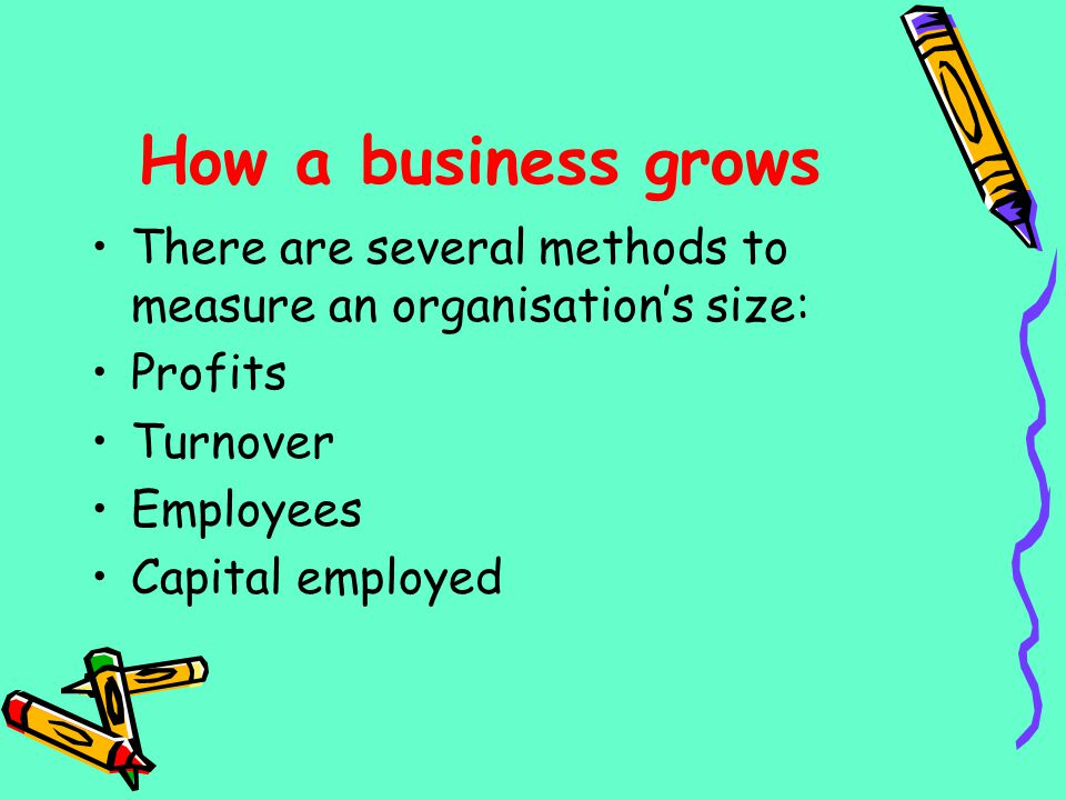 How a business grows There are several methods to measure an organisations size: Profits Turnover Employees Capital employed