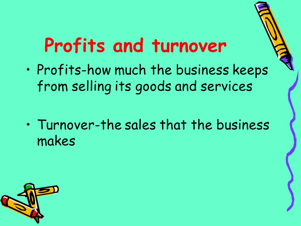 Profits and turnover Profits-how much the business keeps from selling its goods and services Turnover-the sales that the business makes
