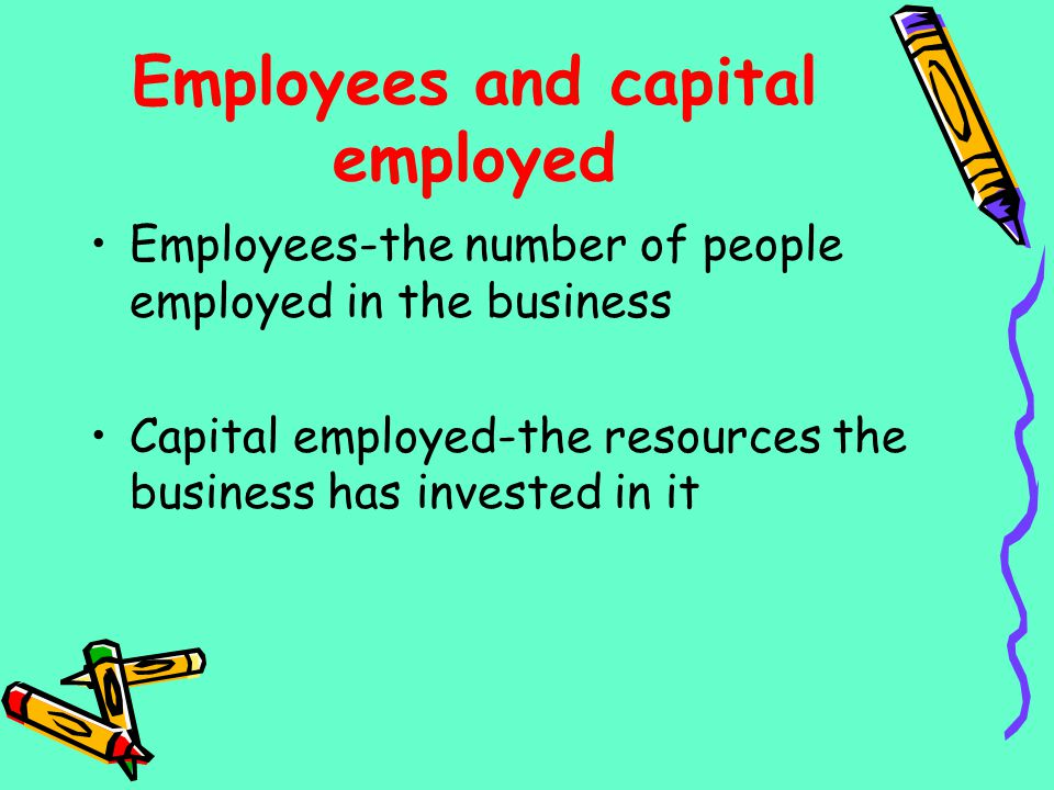 Employees and capital employed Employees-the number of people employed in the business Capital employed-the resources the business has invested in it