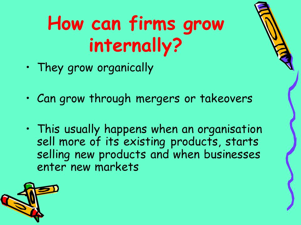 How can firms grow internally? They grow organically Can grow through mergers or takeovers This usually happens when an organisation sell more of its