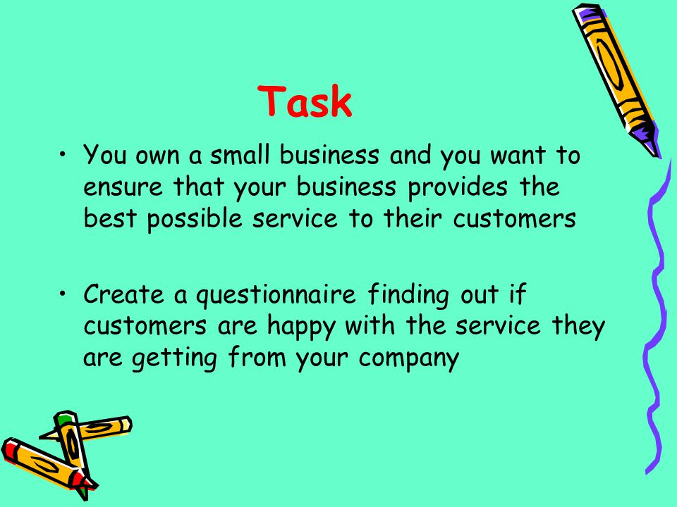Task You own a small business and you want to ensure that your business provides the best possible service to their customers Create a questionnaire f