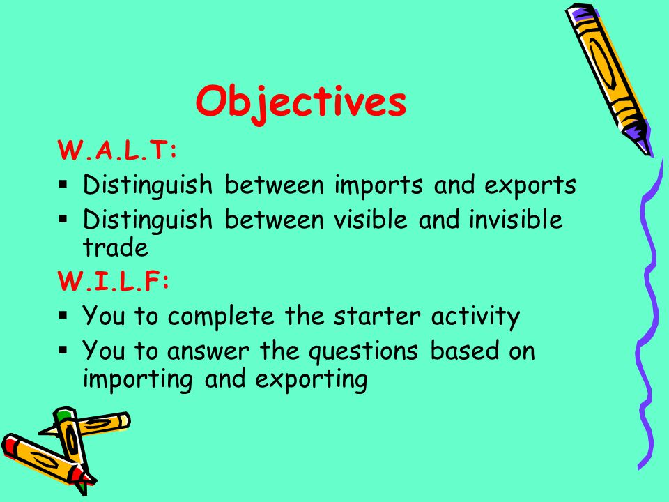 Objectives W.A.L.T: Distinguish between imports and exports Distinguish between visible and invisible trade W.I.L.F: You to complete the starter activ