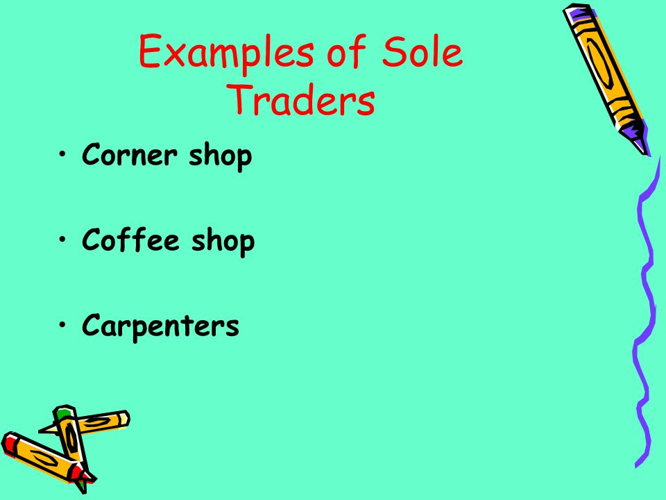 Examples of Sole Traders Corner shop Coffee shop Carpenters
