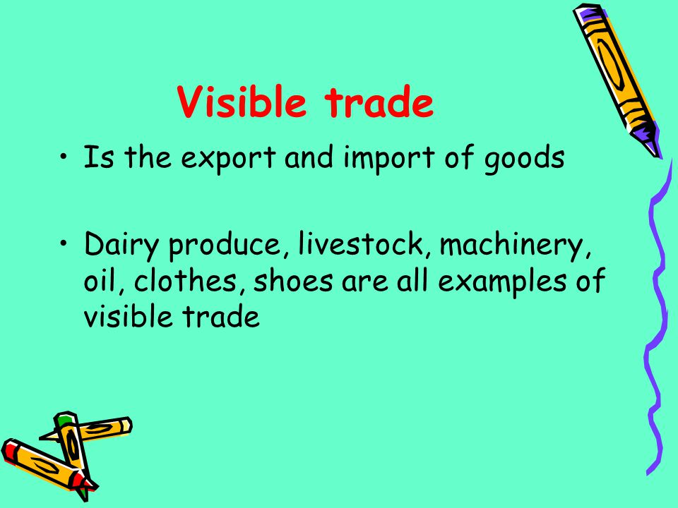 Visible trade Is the export and import of goods Dairy produce, livestock, machinery, oil, clothes, shoes are all examples of visible trade