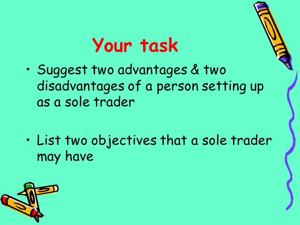 Your task Suggest two advantages & two disadvantages of a person setting up as a sole trader List two objectives that a sole trader may have