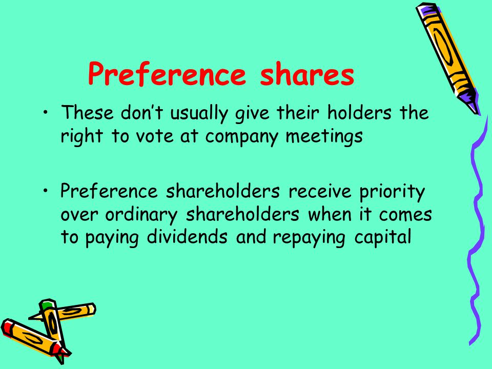 Preference shares These dont usually give their holders the right to vote at company meetings Preference shareholders receive priority over ordinary s