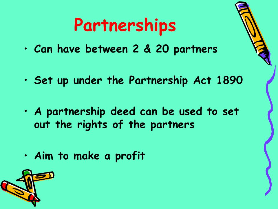 Partnerships Can have between 2 & 20 partners Set up under the Partnership Act 1890 A partnership deed can be used to set out the rights of the partne