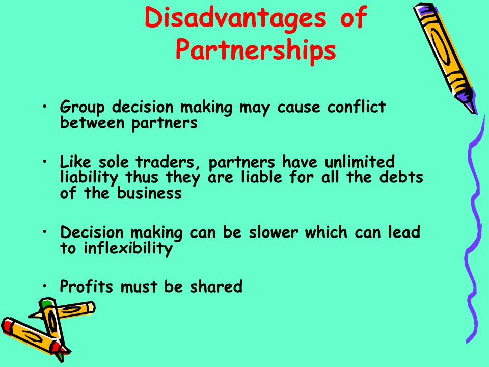 Disadvantages of Partnerships Group decision making may cause conflict between partners Like sole traders, partners have unlimited liability thus they
