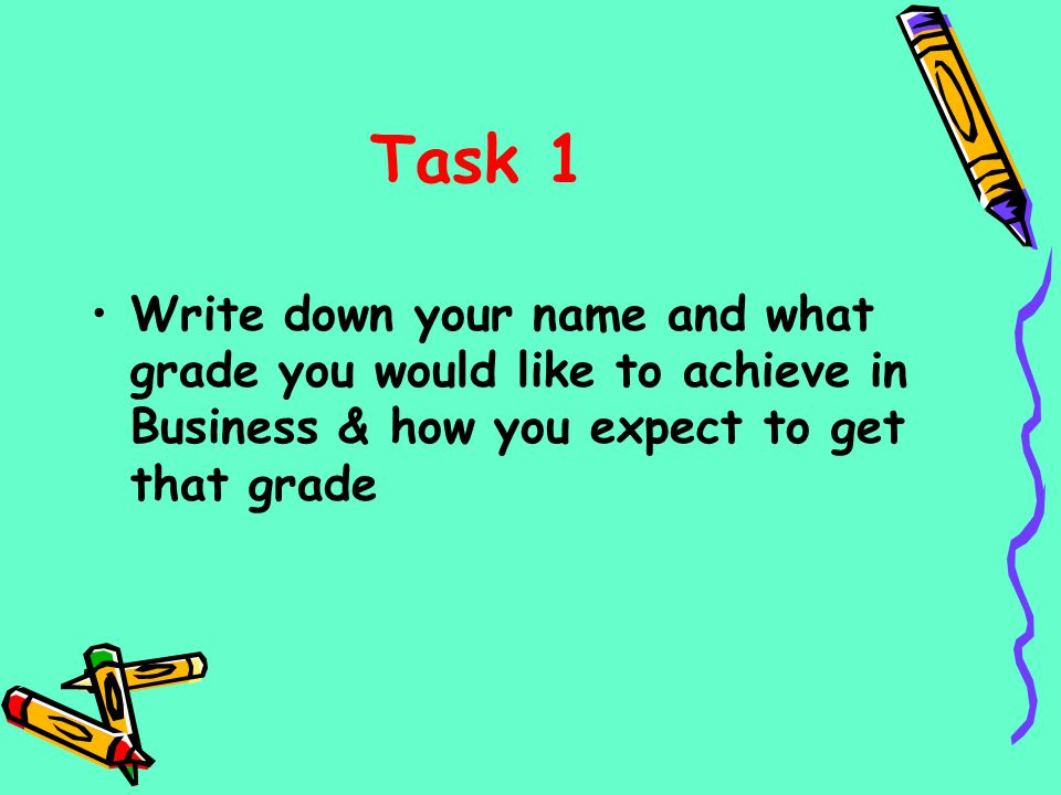 Task 1 Write down your name and what grade you would like to achieve in Business & how you expect to get that grade