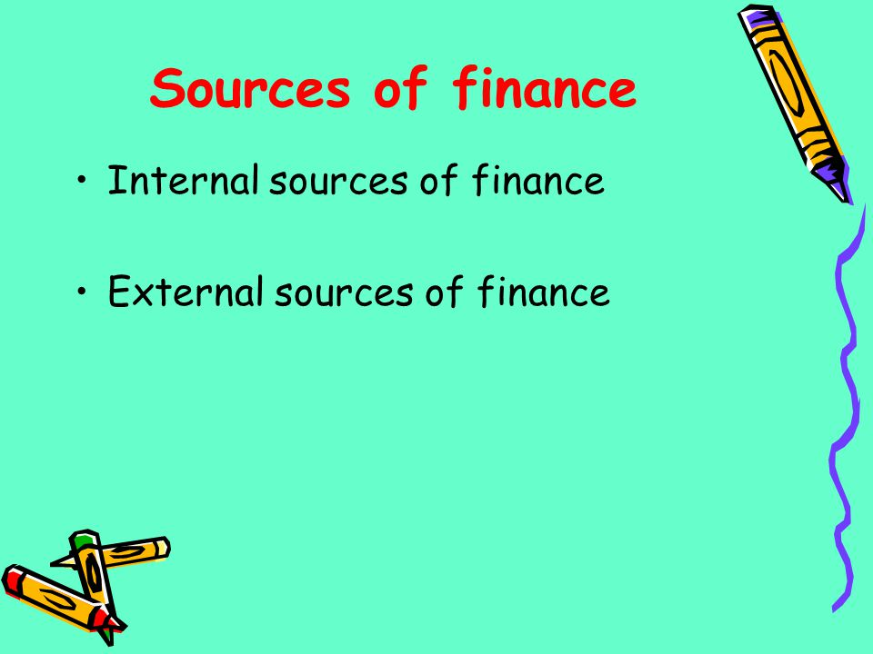 Sources of finance Internal sources of finance External sources of finance