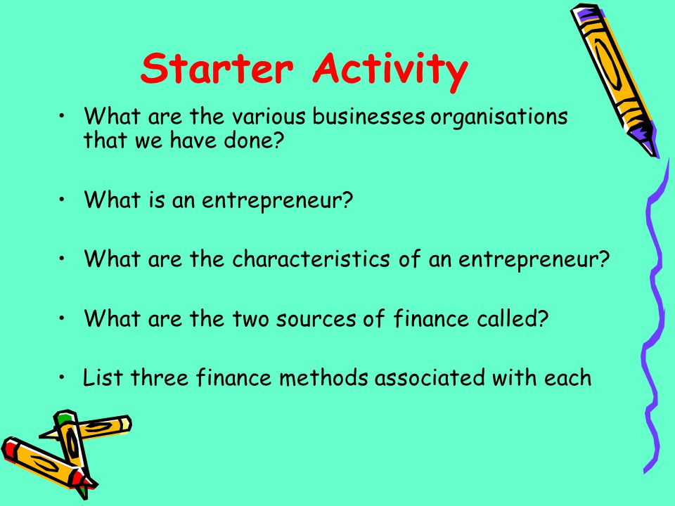 Starter Activity What are the various businesses organisations that we have done? What is an entrepreneur? What are the characteristics of an entrepre
