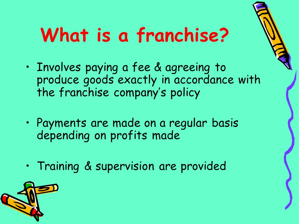 What is a franchise? Involves paying a fee & agreeing to produce goods exactly in accordance with the franchise companys policy Payments are made on a