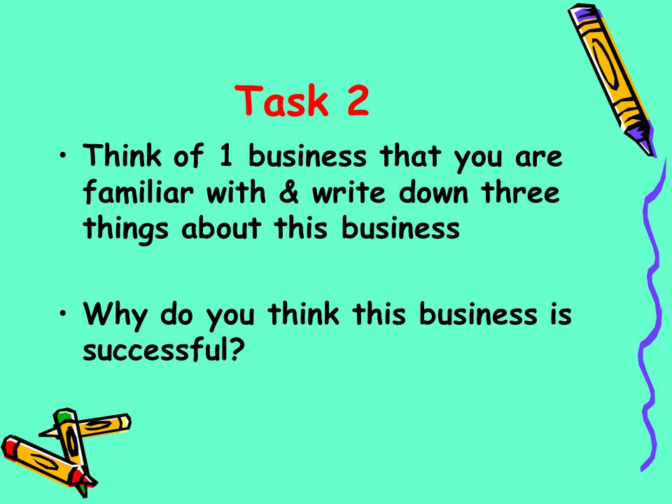 Task 2 Think of 1 business that you are familiar with & write down three things about this business Why do you think this business is successful?