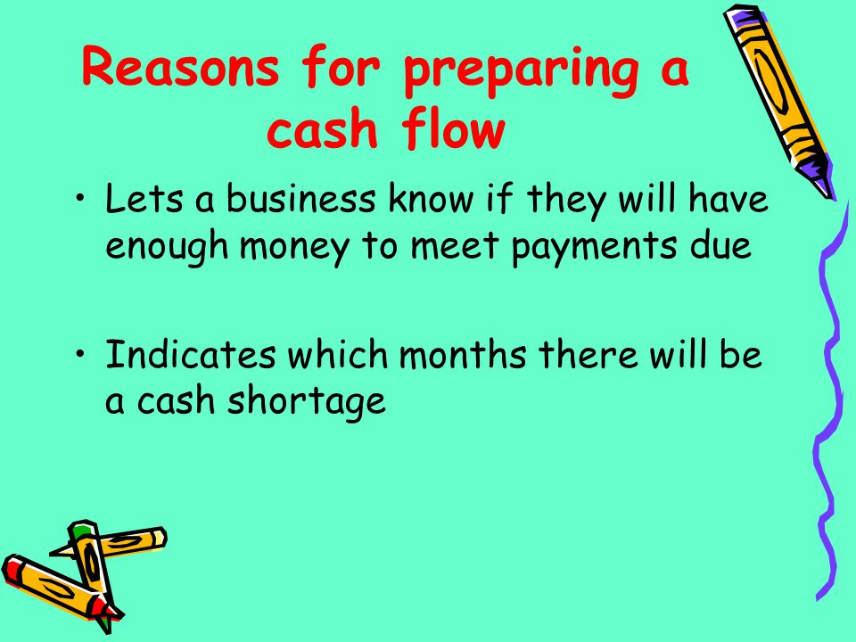 Reasons for preparing a cash flow Lets a business know if they will have enough money to meet payments due Indicates which months there will be a cash