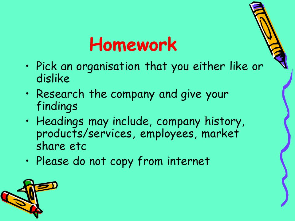 Homework Pick an organisation that you either like or dislike Research the company and give your findings Headings may include, company history, produ