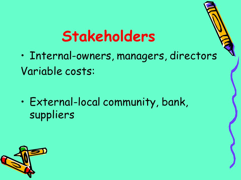 Stakeholders Internal-owners, managers, directors Variable costs: External-local community, bank, suppliers