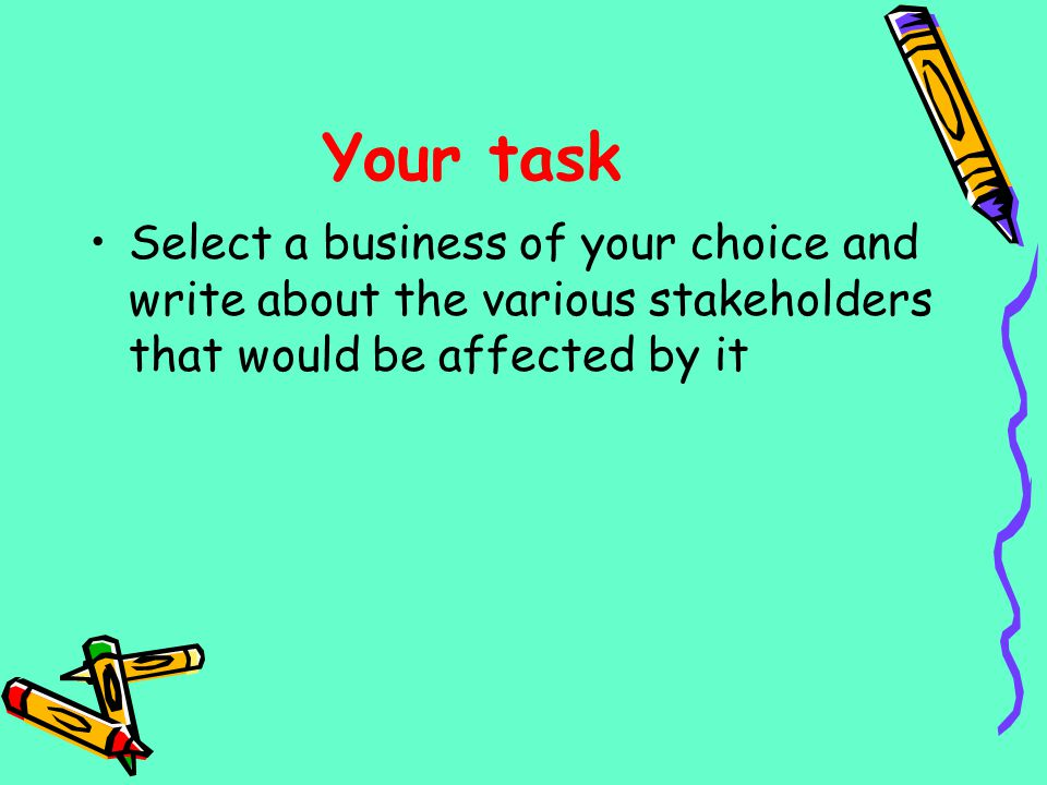 Your task Select a business of your choice and write about the various stakeholders that would be affected by it