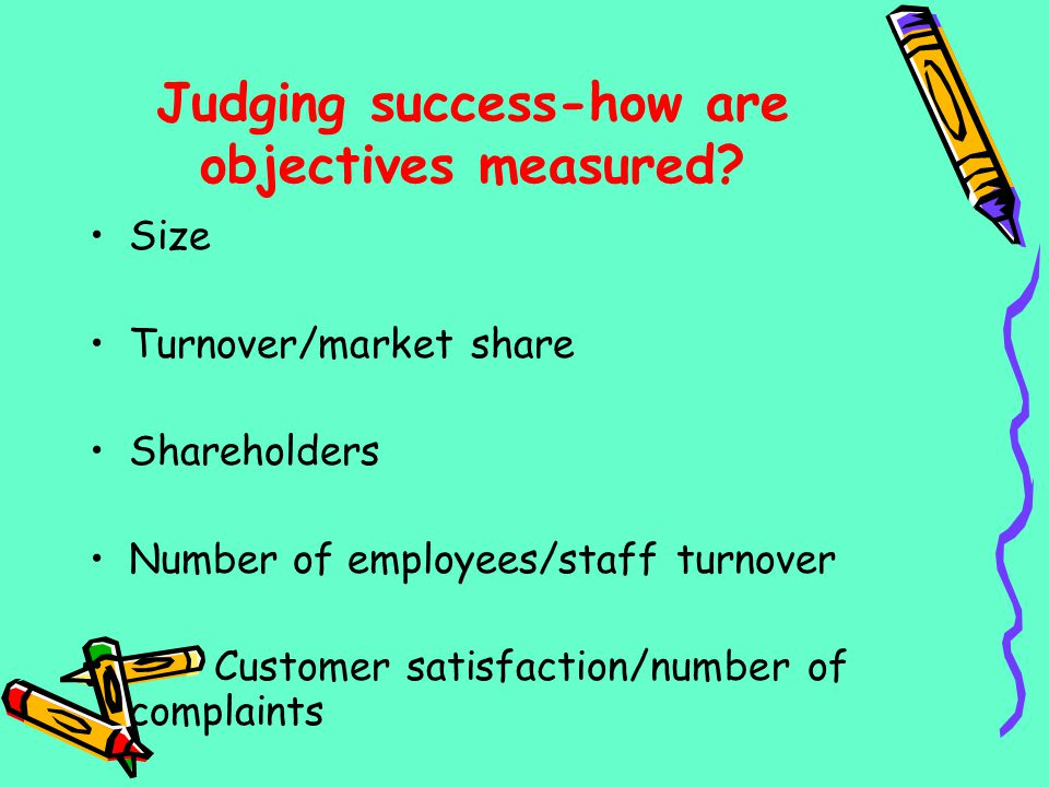 Judging success-how are objectives measured? Size Turnover/market share Shareholders Number of employees/staff turnover Customer satisfaction/number o