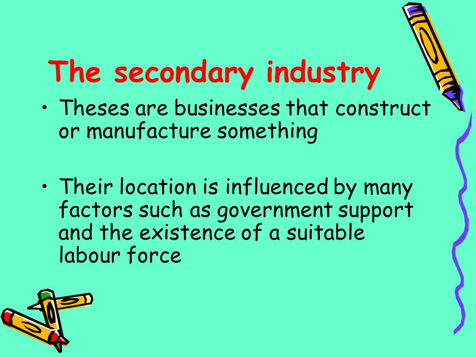 The secondary industry Theses are businesses that construct or manufacture something Their location is influenced by many factors such as government s