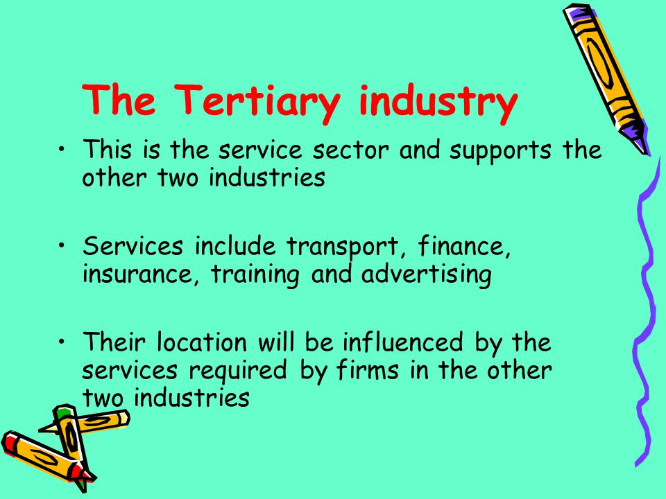 The Tertiary industry This is the service sector and supports the other two industries Services include transport, finance, insurance, training and ad