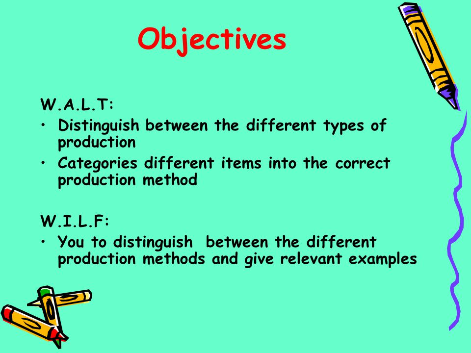 Objectives W.A.L.T: Distinguish between the different types of production Categories different items into the correct production method W.I.L.F: You t
