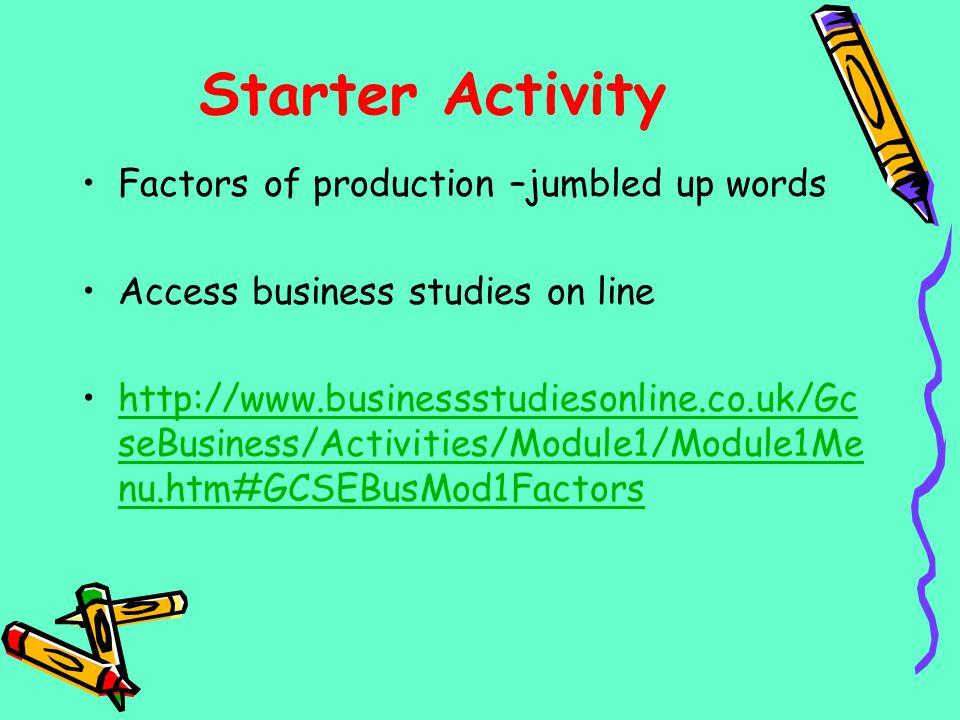 Starter Activity Factors of production –jumbled up words Access business studies on line http://www.businessstudiesonline.co.uk/Gc seBusiness/Activiti