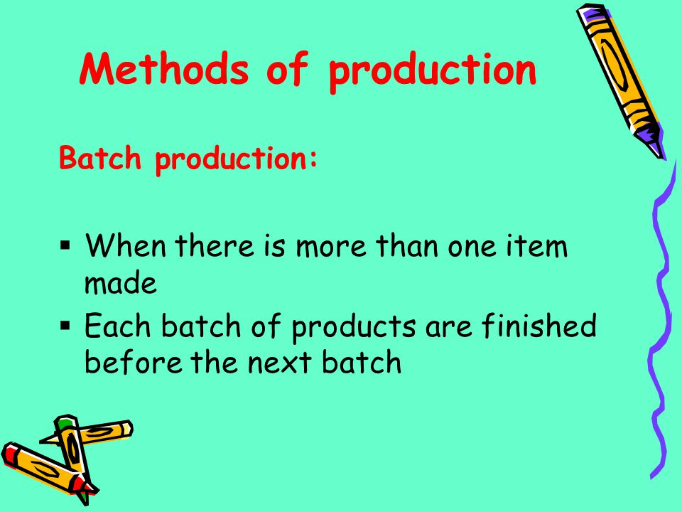 Methods of production Batch production: When there is more than one item made Each batch of products are finished before the next batch