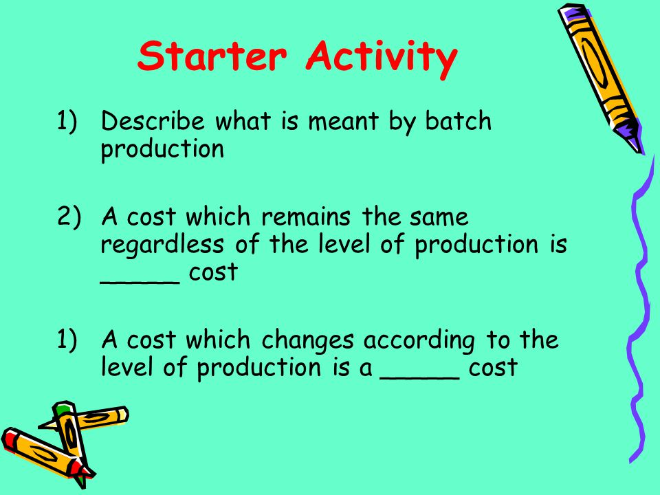 Starter Activity 1)Describe what is meant by batch production 2)A cost which remains the same regardless of the level of production is _____ cost 1)A