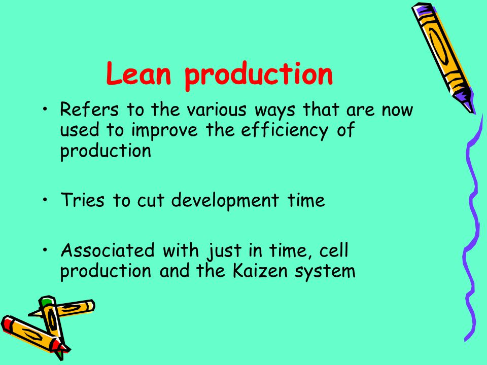 Lean production Refers to the various ways that are now used to improve the efficiency of production Tries to cut development time Associated with jus