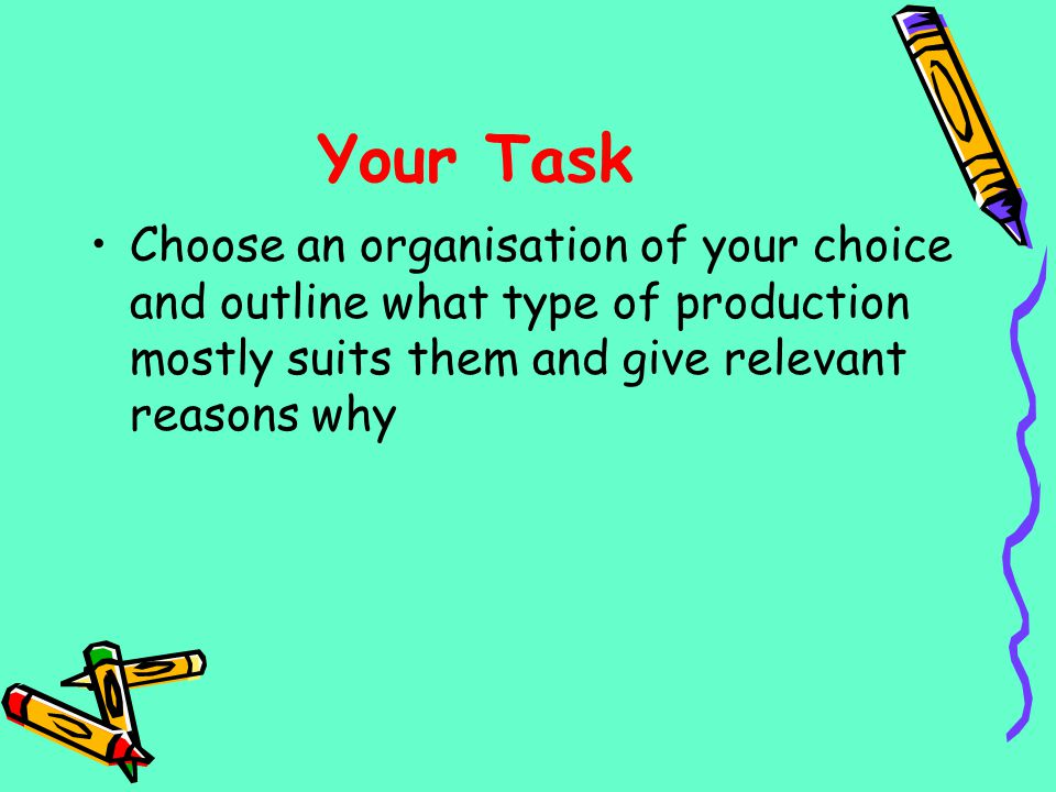 Your Task Choose an organisation of your choice and outline what type of production mostly suits them and give relevant reasons why