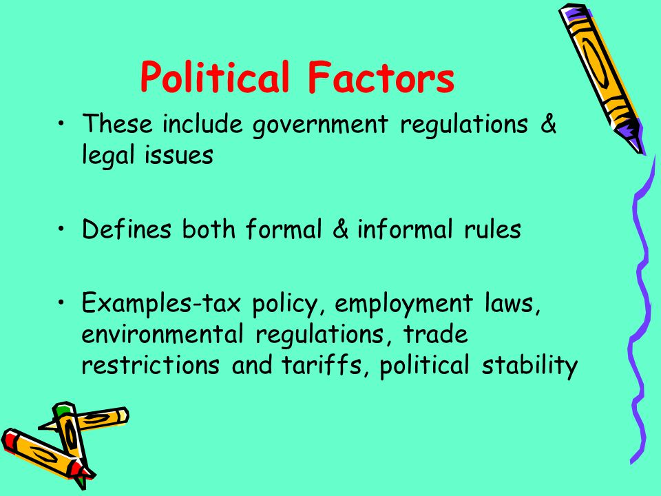 Political Factors These include government regulations & legal issues Defines both formal & informal rules Examples-tax policy, employment laws, envir