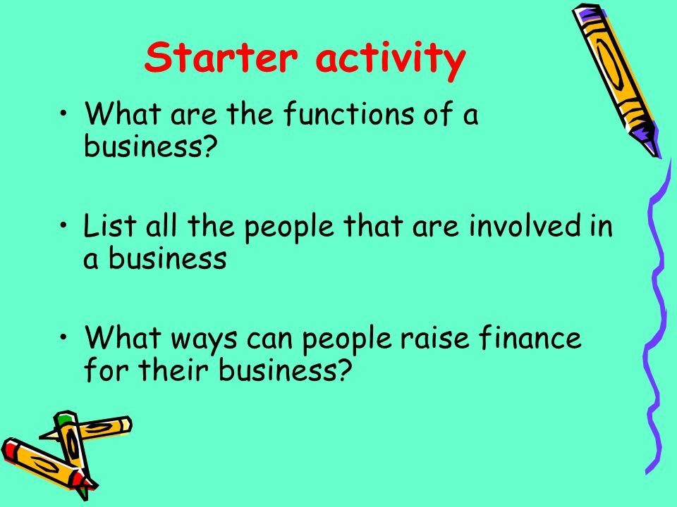 Starter activity What are the functions of a business? List all the people that are involved in a business What ways can people raise finance for thei