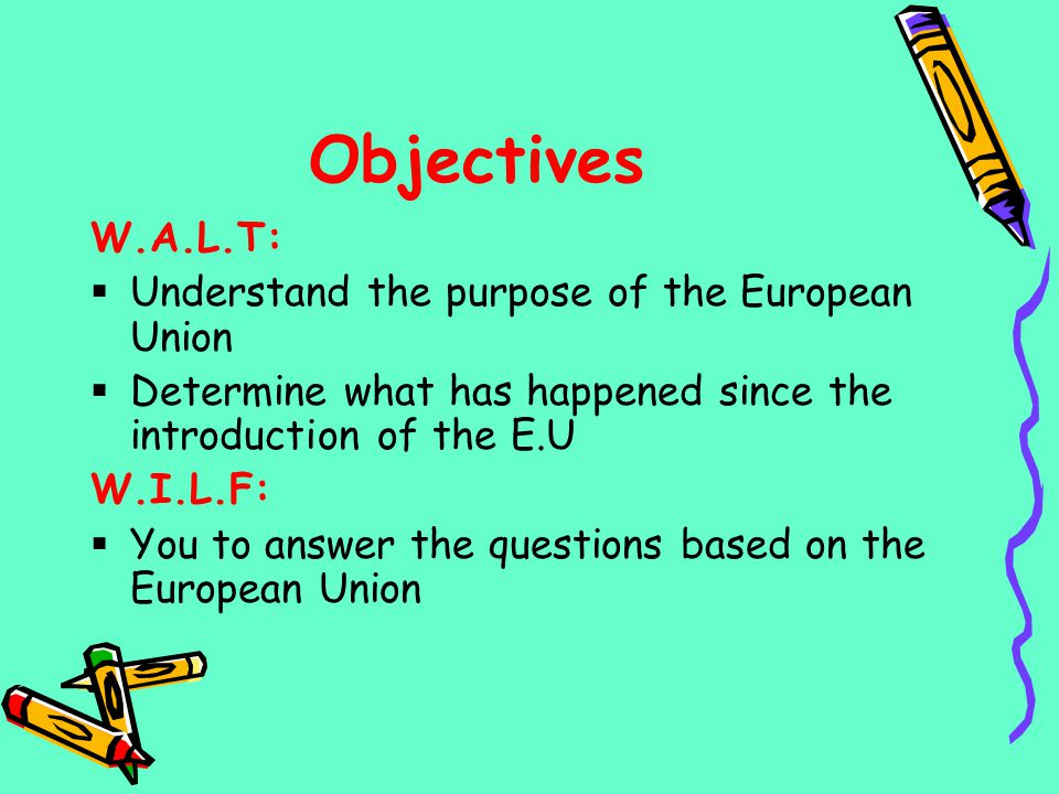 Objectives W.A.L.T: Understand the purpose of the European Union Determine what has happened since the introduction of the E.U W.I.L.F: You to answer