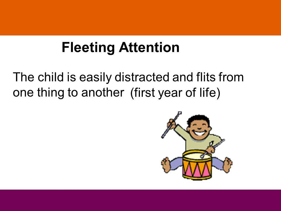 Fleeting Attention The child is easily distracted and flits from one thing to another (first year of life)