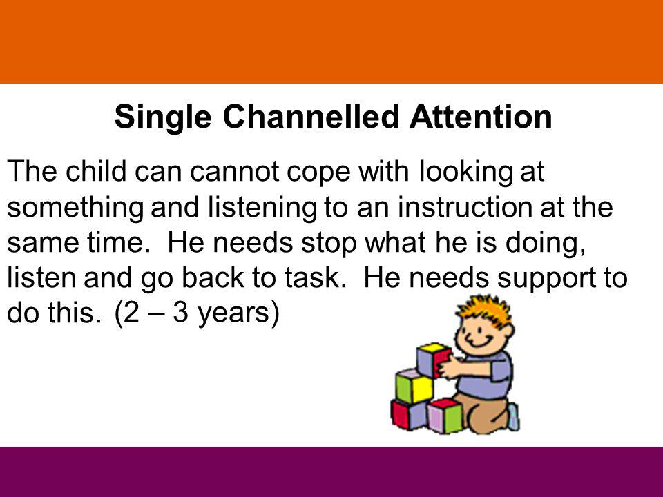 Single Channelled Attention The child can cannot cope with looking at something and listening to an instruction at the same time.