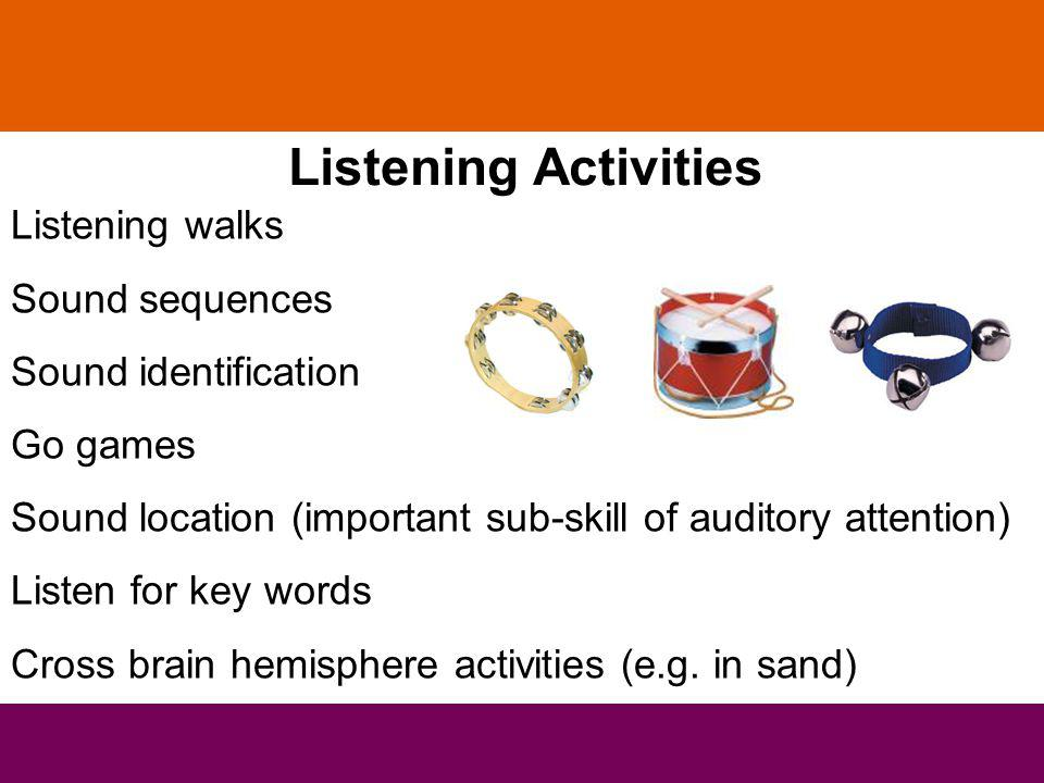 Listening Activities Listening walks Sound sequences Sound identification Go games Sound location (important sub-skill of auditory attention) Listen for key words Cross brain hemisphere activities (e.g.