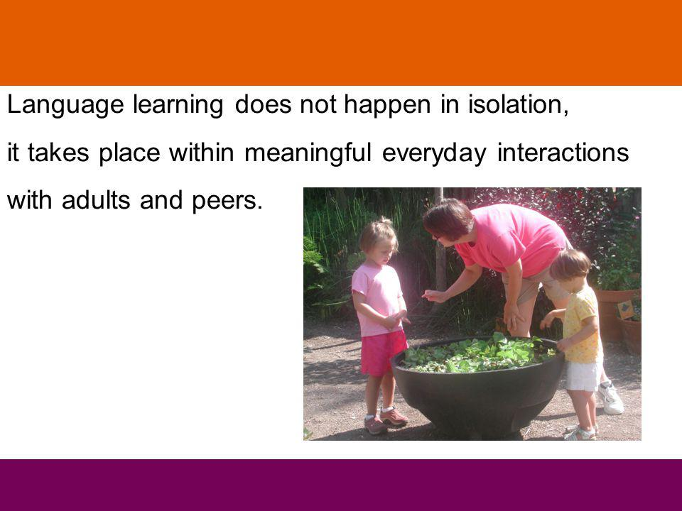 Language learning does not happen in isolation, it takes place within meaningful everyday interactions with adults and peers.