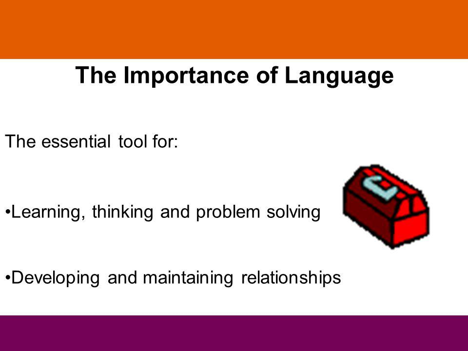 The Importance of Language The essential tool for: Learning, thinking and problem solving Developing and maintaining relationships