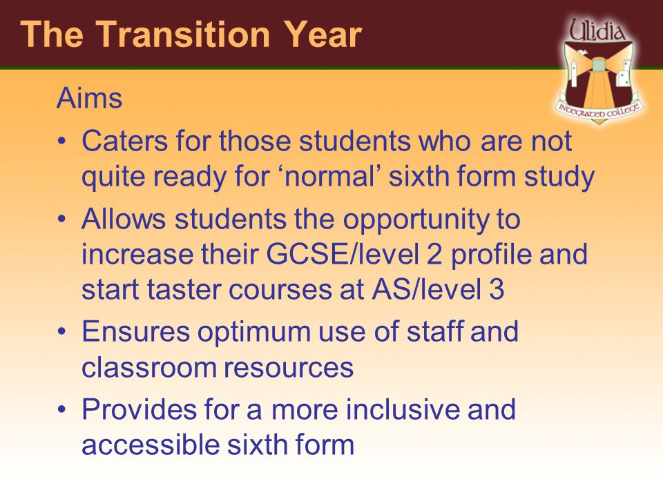 The Transition Year Aims Caters for those students who are not quite ready for normal sixth form study Allows students the opportunity to increase their GCSE/level 2 profile and start taster courses at AS/level 3 Ensures optimum use of staff and classroom resources Provides for a more inclusive and accessible sixth form