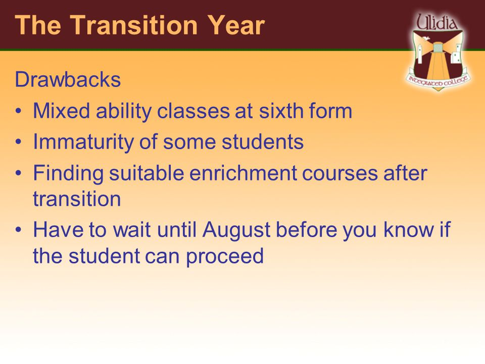 The Transition Year Drawbacks Mixed ability classes at sixth form Immaturity of some students Finding suitable enrichment courses after transition Have to wait until August before you know if the student can proceed